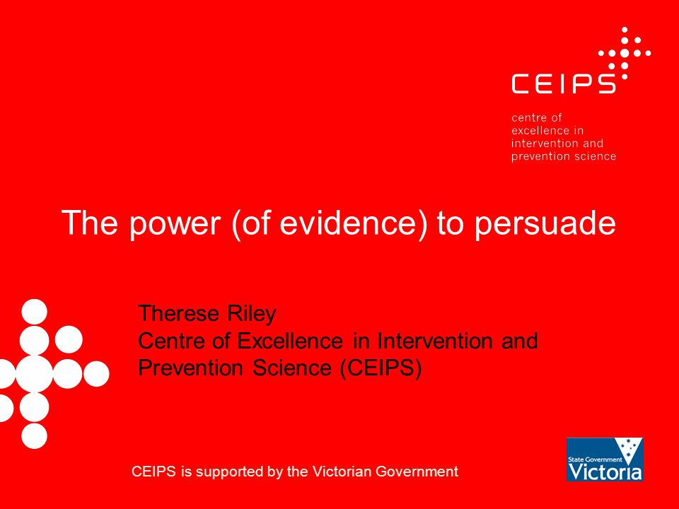 The power (of evidence) to persuade Therese Riley Centre of Excellence in Intervention and Prevention Science (CEIPS) CEIPS is supported by the Victorian Government