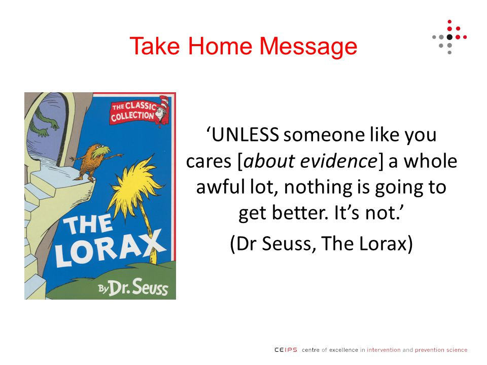 Take Home Message 'UNLESS someone like you cares [about evidence] a whole awful lot, nothing is going to get better.