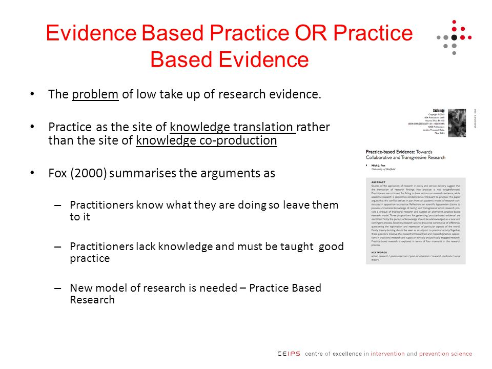 Evidence Based Practice OR Practice Based Evidence The problem of low take up of research evidence.