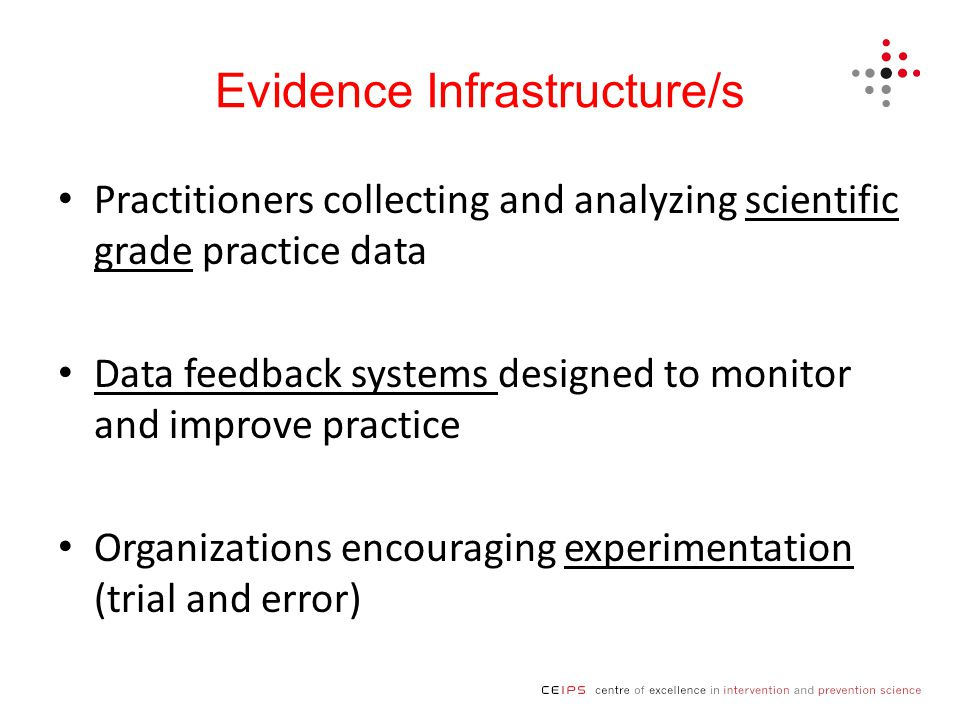 Evidence Infrastructure/s Practitioners collecting and analyzing scientific grade practice data Data feedback systems designed to monitor and improve practice Organizations encouraging experimentation (trial and error)