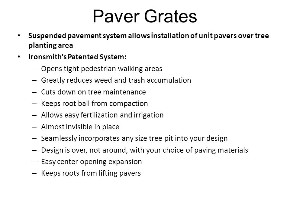 Paver Grates Suspended pavement system allows installation of unit pavers over tree planting area Ironsmith's Patented System: – Opens tight pedestrian walking areas – Greatly reduces weed and trash accumulation – Cuts down on tree maintenance – Keeps root ball from compaction – Allows easy fertilization and irrigation – Almost invisible in place – Seamlessly incorporates any size tree pit into your design – Design is over, not around, with your choice of paving materials – Easy center opening expansion – Keeps roots from lifting pavers