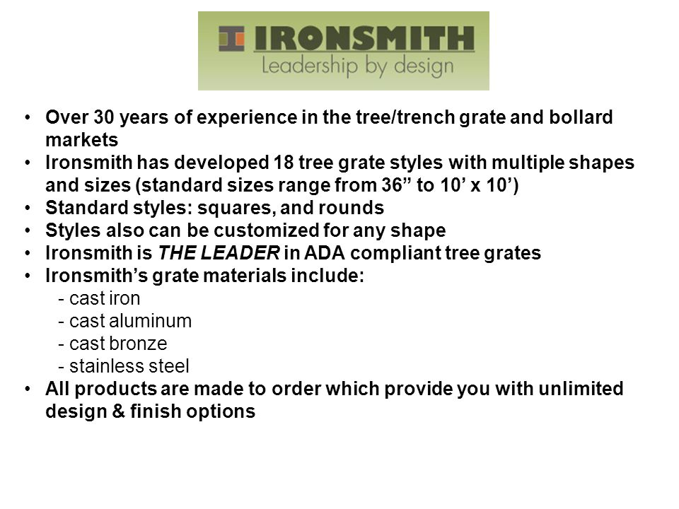 Over 30 years of experience in the tree/trench grate and bollard markets Ironsmith has developed 18 tree grate styles with multiple shapes and sizes (standard sizes range from 36 to 10' x 10') Standard styles: squares, and rounds Styles also can be customized for any shape Ironsmith is THE LEADER in ADA compliant tree grates Ironsmith's grate materials include: - cast iron - cast aluminum - cast bronze - stainless steel All products are made to order which provide you with unlimited design & finish options