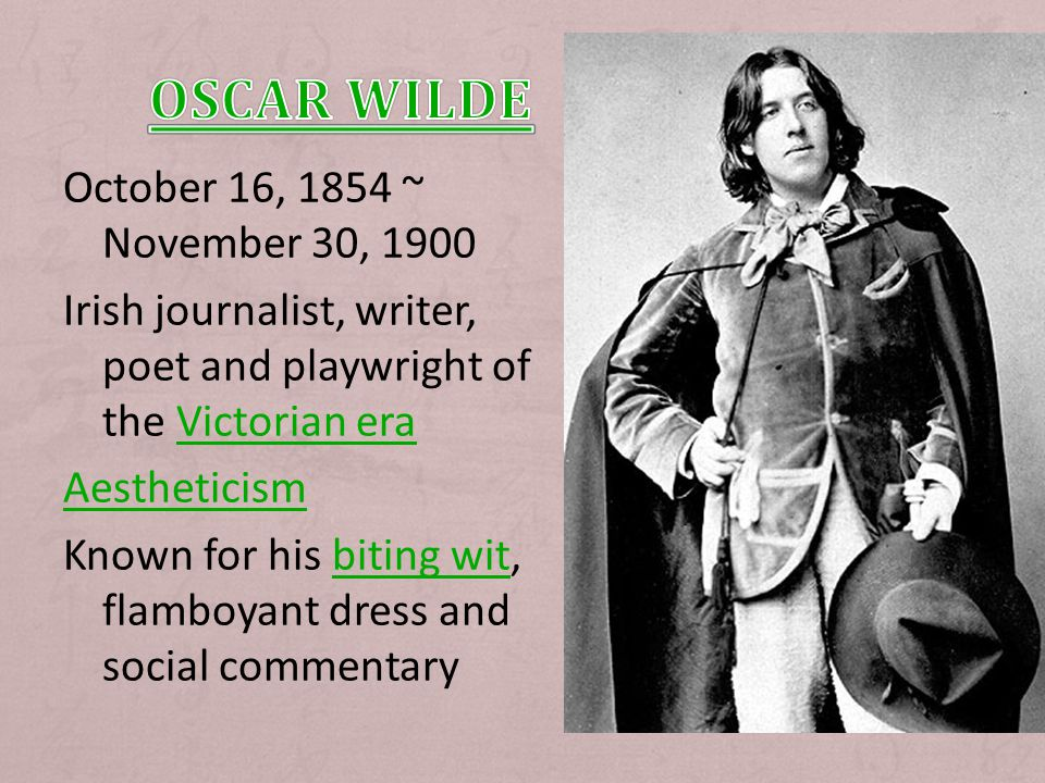 October 16, 1854 ~ November 30, 1900 Irish journalist, writer, poet and playwright of the Victorian eraVictorian era Aestheticism Known for his biting wit, flamboyant dress and social commentarybiting wit