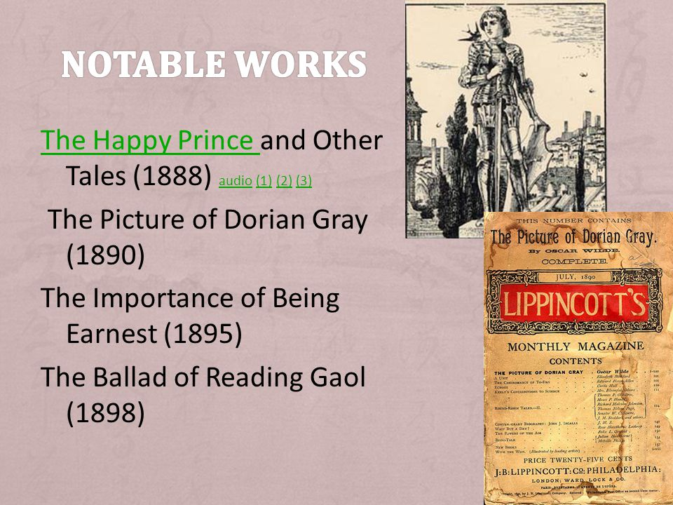 The Happy Prince The Happy Prince and Other Tales (1888) audio (1) (2) (3) audio(1)(2)(3) The Picture of Dorian Gray (1890) The Importance of Being Earnest (1895) The Ballad of Reading Gaol (1898)