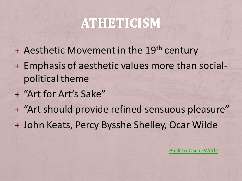 + Aesthetic Movement in the 19 th century + Emphasis of aesthetic values more than social- political theme + Art for Art's Sake + Art should provide refined sensuous pleasure + John Keats, Percy Bysshe Shelley, Ocar Wilde Back to Oscar Wilde