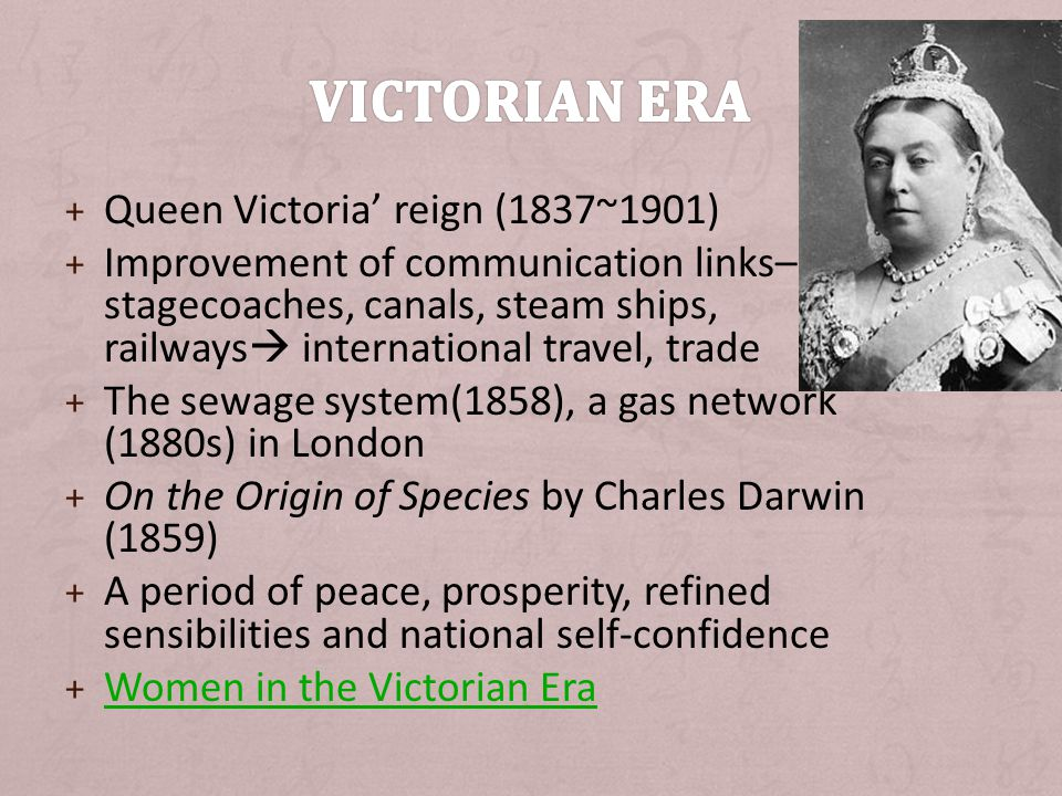 + Queen Victoria' reign (1837~1901) + Improvement of communication links– stagecoaches, canals, steam ships, railways  international travel, trade + The sewage system(1858), a gas network (1880s) in London + On the Origin of Species by Charles Darwin (1859) + A period of peace, prosperity, refined sensibilities and national self-confidence + Women in the Victorian Era Women in the Victorian Era