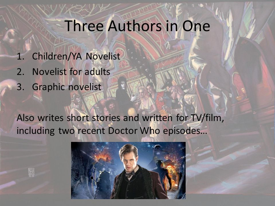 Three Authors in One 1.Children/YA Novelist 2.Novelist for adults 3.Graphic novelist Also writes short stories and written for TV/film, including two recent Doctor Who episodes…