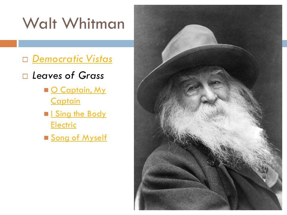 Walt Whitman  Democratic Vistas Democratic Vistas  Leaves of Grass O Captain, My Captain O Captain, My Captain I Sing the Body Electric I Sing the B