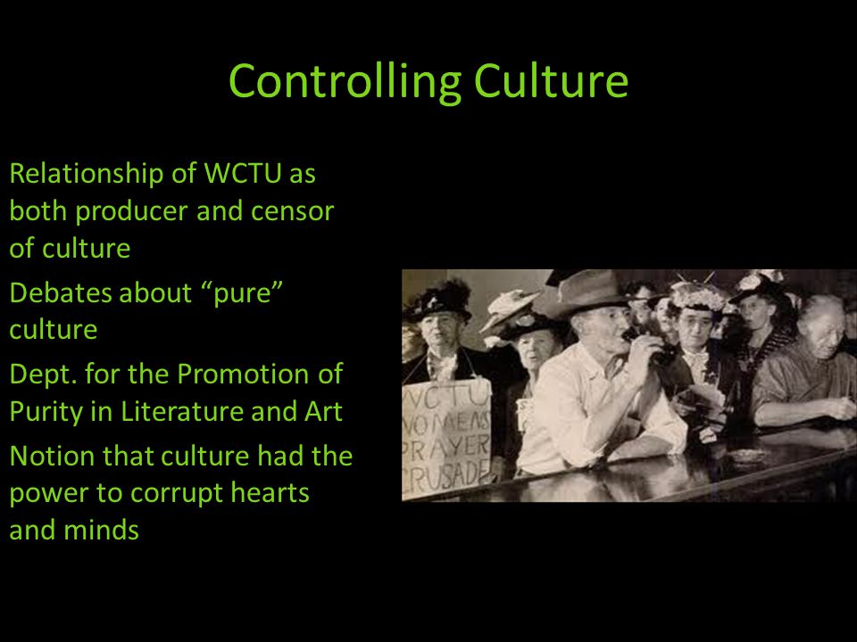 Controlling Culture Relationship of WCTU as both producer and censor of culture Debates about pure culture Dept.