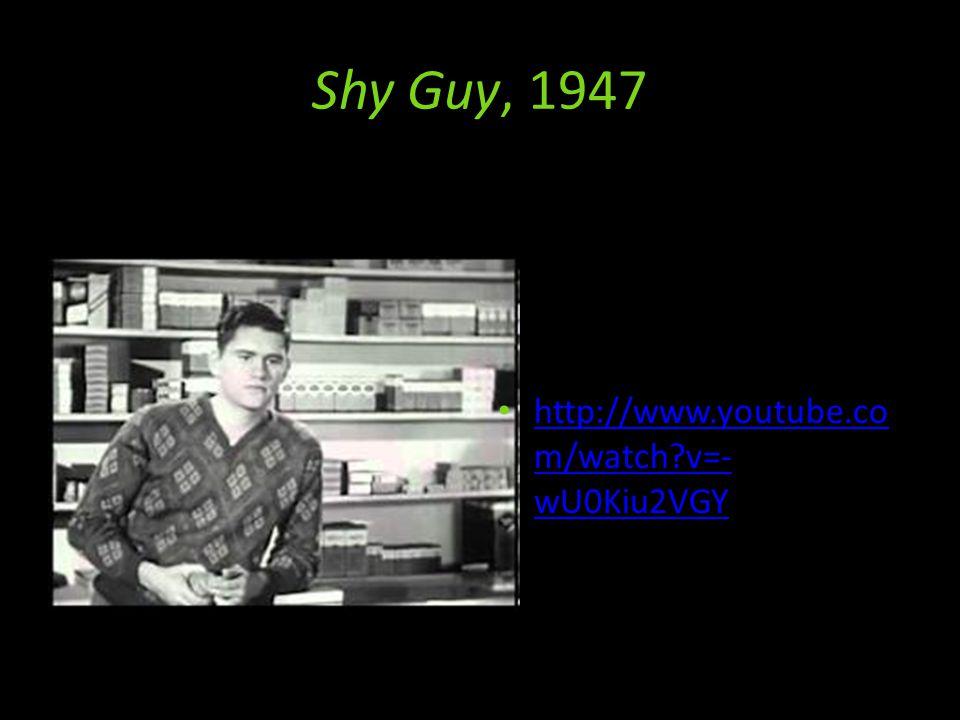 Shy Guy, 1947 http://www.youtube.co m/watch v=- wU0Kiu2VGY http://www.youtube.co m/watch v=- wU0Kiu2VGY