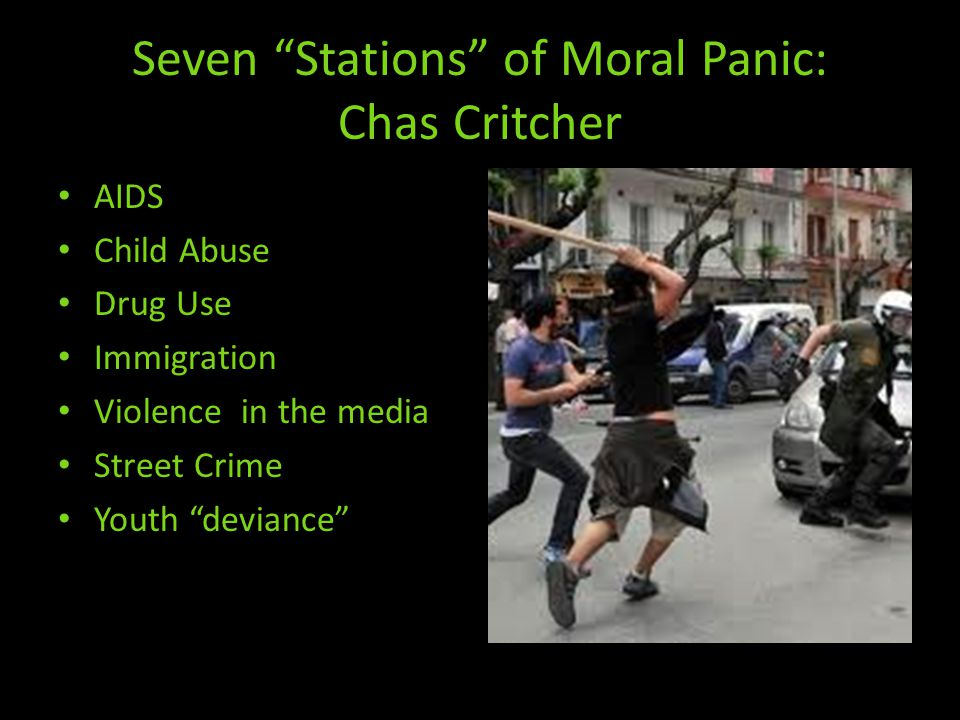 Seven Stations of Moral Panic: Chas Critcher AIDS Child Abuse Drug Use Immigration Violence in the media Street Crime Youth deviance