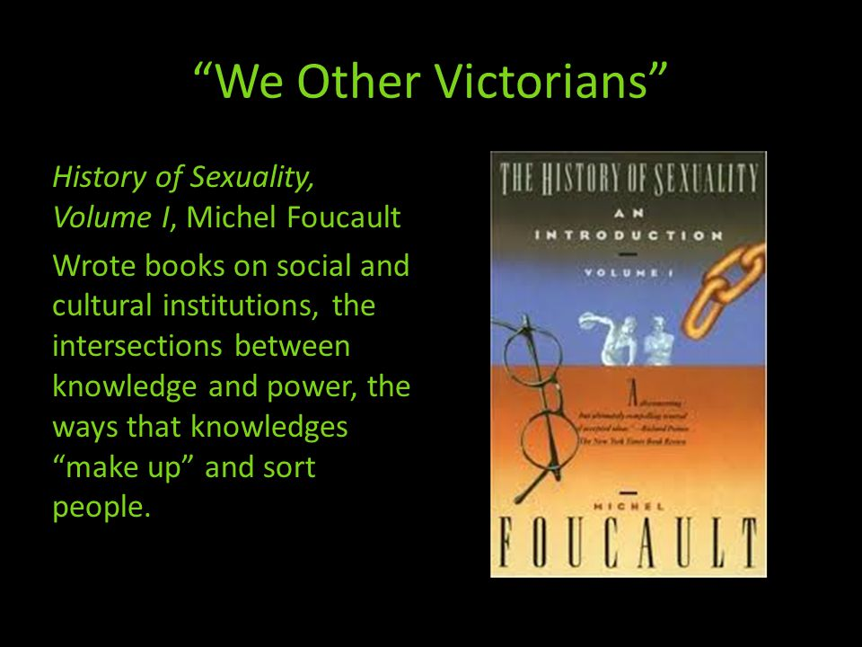 We Other Victorians History of Sexuality, Volume I, Michel Foucault Wrote books on social and cultural institutions, the intersections between knowledge and power, the ways that knowledges make up and sort people.