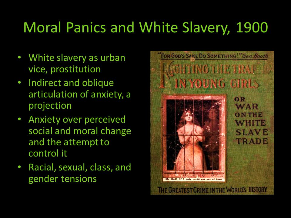 Moral Panics and White Slavery, 1900 White slavery as urban vice, prostitution Indirect and oblique articulation of anxiety, a projection Anxiety over perceived social and moral change and the attempt to control it Racial, sexual, class, and gender tensions