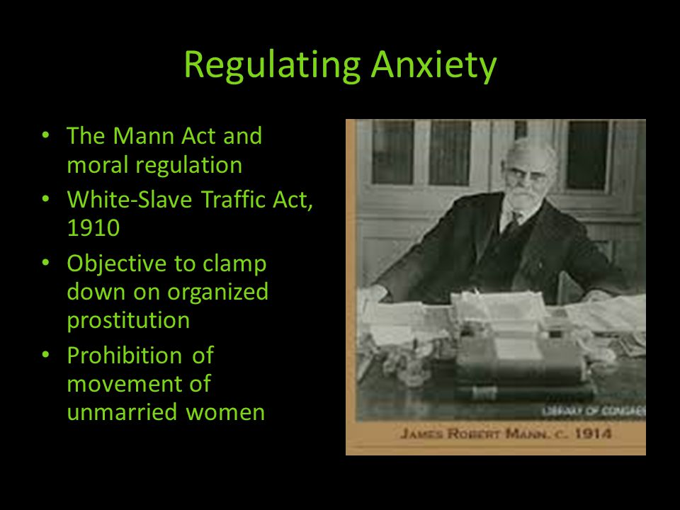 Regulating Anxiety The Mann Act and moral regulation White-Slave Traffic Act, 1910 Objective to clamp down on organized prostitution Prohibition of movement of unmarried women