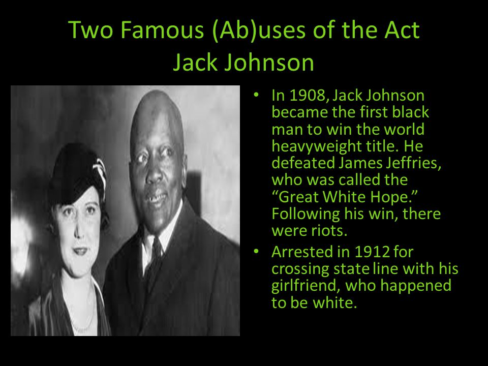 Two Famous (Ab)uses of the Act Jack Johnson In 1908, Jack Johnson became the first black man to win the world heavyweight title.