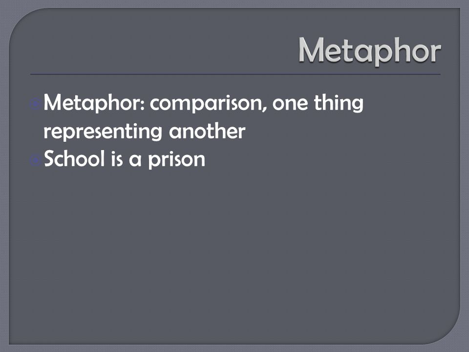  Metaphor: comparison, one thing representing another  School is a prison