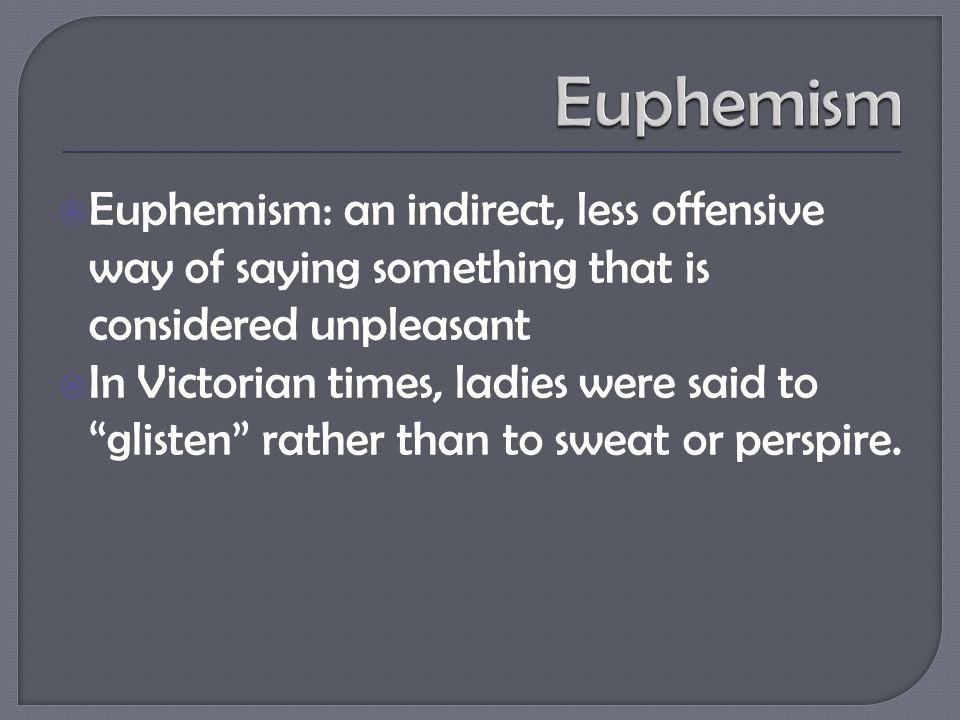  Euphemism: an indirect, less offensive way of saying something that is considered unpleasant  In Victorian times, ladies were said to glisten rather than to sweat or perspire.
