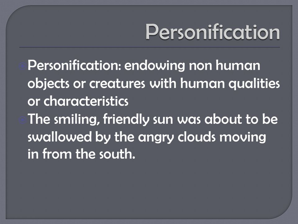  Personification: endowing non human objects or creatures with human qualities or characteristics  The smiling, friendly sun was about to be swallowed by the angry clouds moving in from the south.
