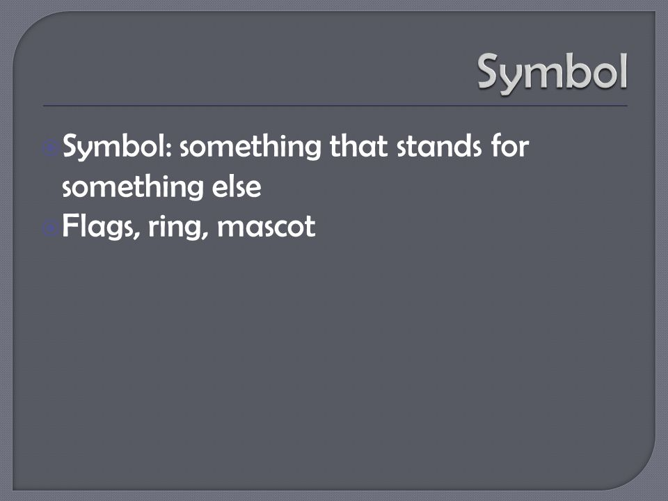  Symbol: something that stands for something else  Flags, ring, mascot
