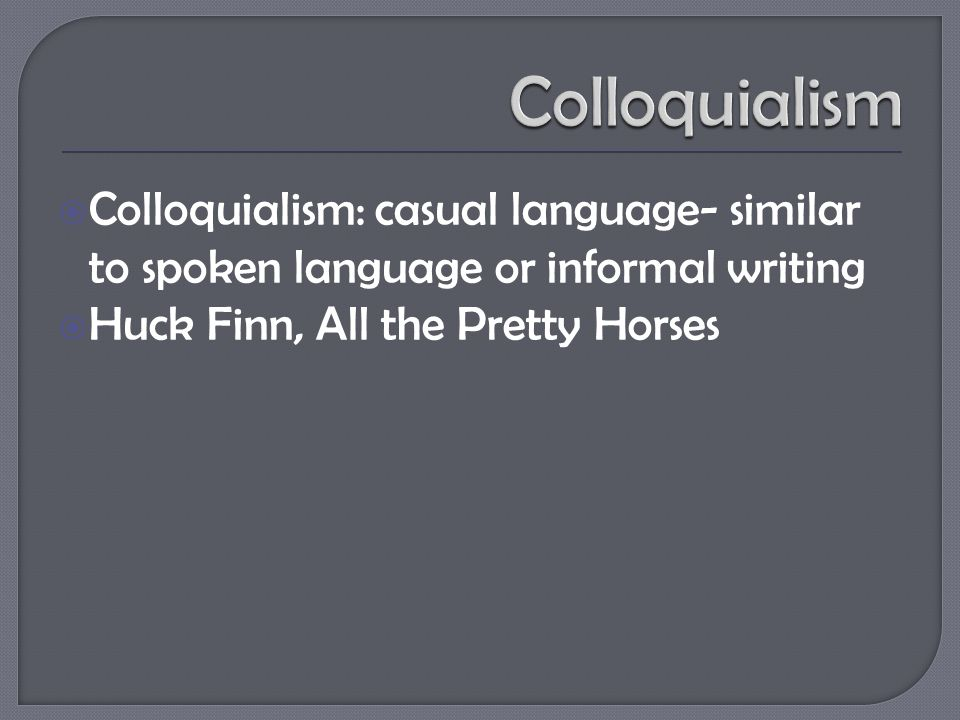  Colloquialism: casual language- similar to spoken language or informal writing  Huck Finn, All the Pretty Horses