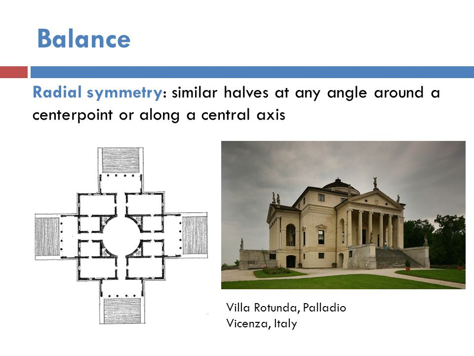 Balance Radial symmetry: similar halves at any angle around a centerpoint or along a central axis Villa Rotunda, Palladio Vicenza, Italy