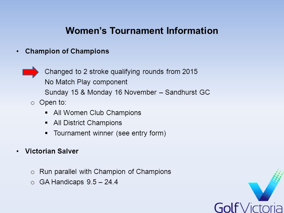 Women's Tournament Information Champion of Champions Changed to 2 stroke qualifying rounds from 2015 No Match Play component Sunday 15 & Monday 16 November – Sandhurst GC o Open to:  All Women Club Champions  All District Champions  Tournament winner (see entry form) Victorian Salver o Run parallel with Champion of Champions o GA Handicaps 9.5 – 24.4