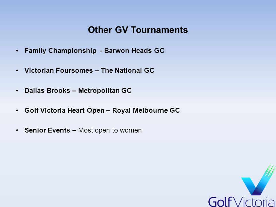 Other GV Tournaments Family Championship - Barwon Heads GC Victorian Foursomes – The National GC Dallas Brooks – Metropolitan GC Golf Victoria Heart Open – Royal Melbourne GC Senior Events – Most open to women