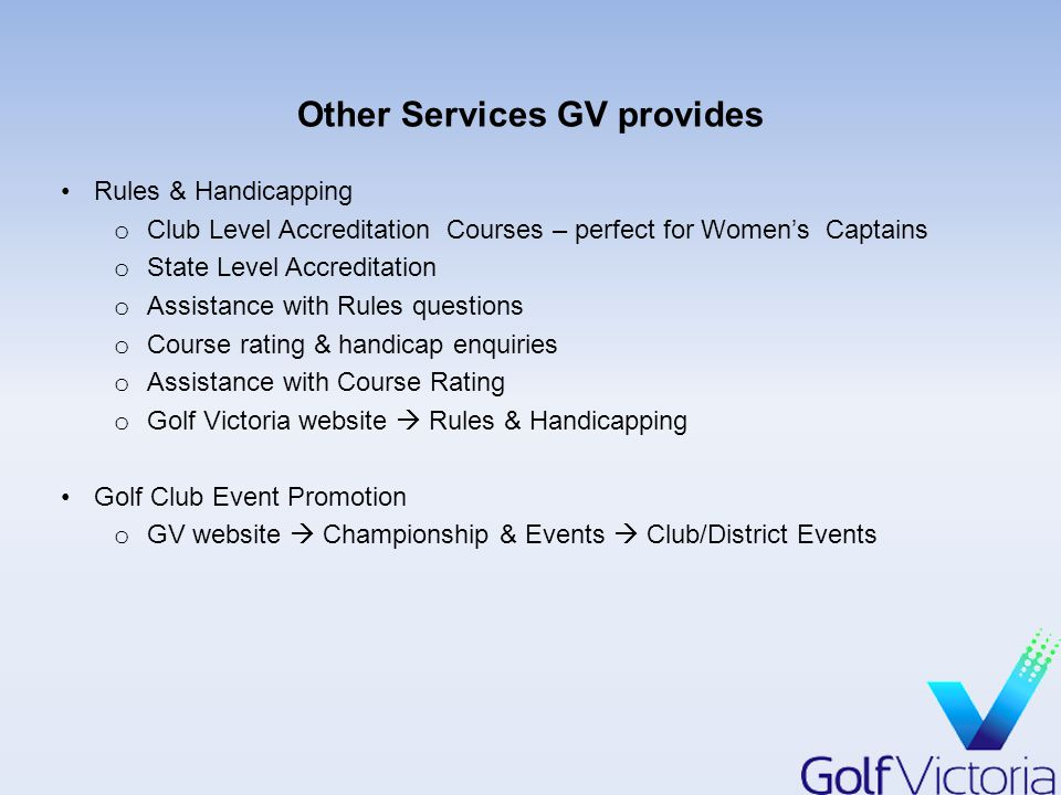 Other Services GV provides Rules & Handicapping o Club Level Accreditation Courses – perfect for Women's Captains o State Level Accreditation o Assistance with Rules questions o Course rating & handicap enquiries o Assistance with Course Rating o Golf Victoria website  Rules & Handicapping Golf Club Event Promotion o GV website  Championship & Events  Club/District Events