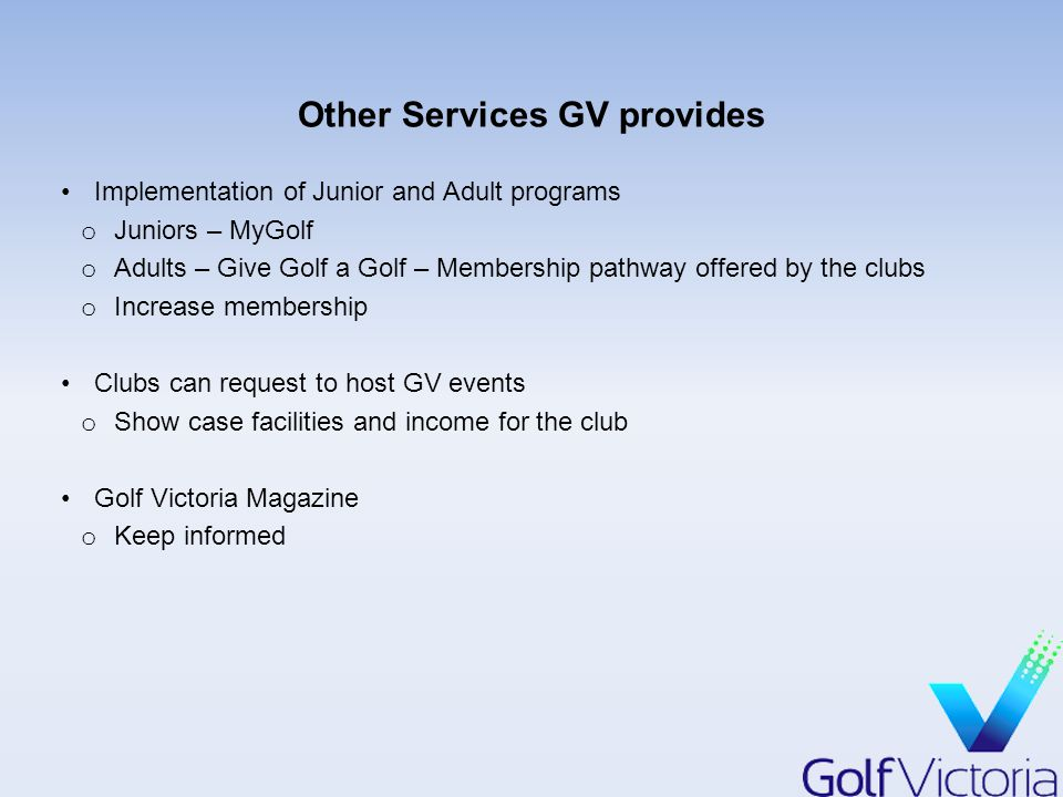 Other Services GV provides Implementation of Junior and Adult programs o Juniors – MyGolf o Adults – Give Golf a Golf – Membership pathway offered by the clubs o Increase membership Clubs can request to host GV events o Show case facilities and income for the club Golf Victoria Magazine o Keep informed
