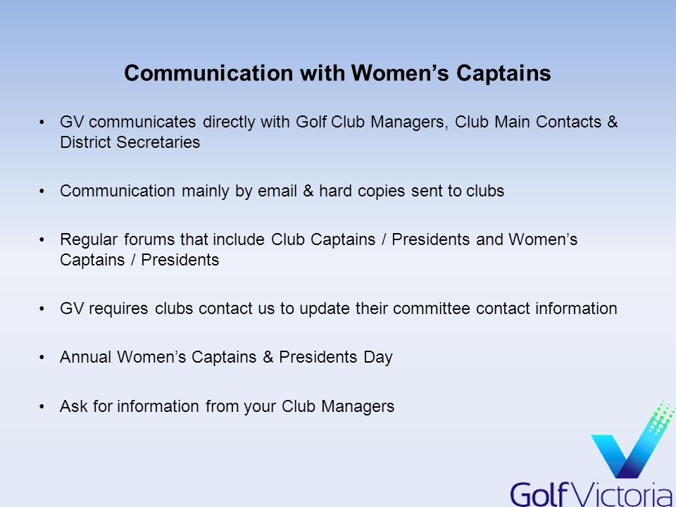 Communication with Women's Captains GV communicates directly with Golf Club Managers, Club Main Contacts & District Secretaries Communication mainly by email & hard copies sent to clubs Regular forums that include Club Captains / Presidents and Women's Captains / Presidents GV requires clubs contact us to update their committee contact information Annual Women's Captains & Presidents Day Ask for information from your Club Managers