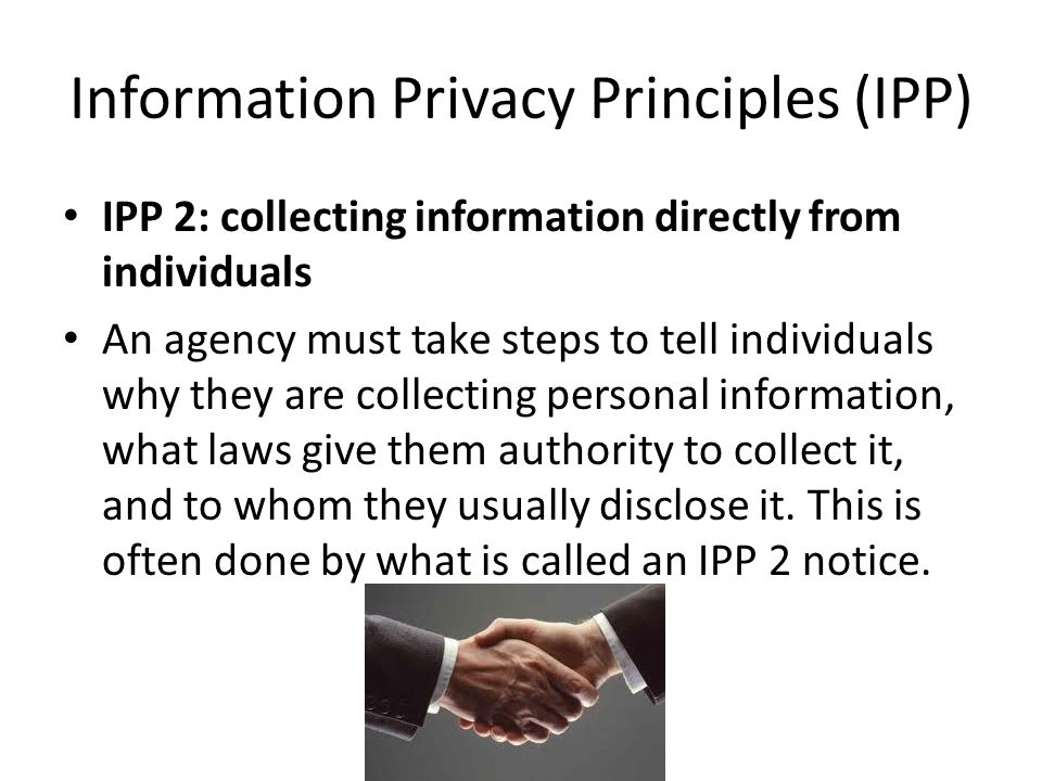 Information Privacy Principles (IPP) IPP 2: collecting information directly from individuals An agency must take steps to tell individuals why they are collecting personal information, what laws give them authority to collect it, and to whom they usually disclose it.