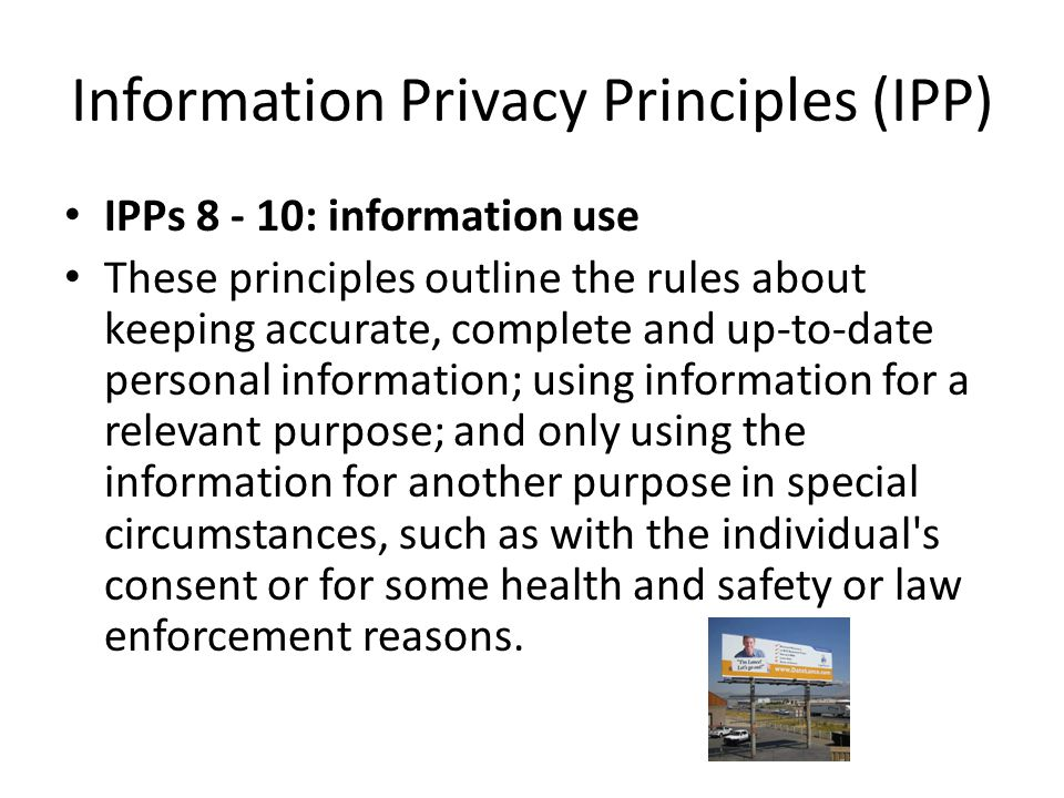 Information Privacy Principles (IPP) IPPs 8 - 10: information use These principles outline the rules about keeping accurate, complete and up-to-date p