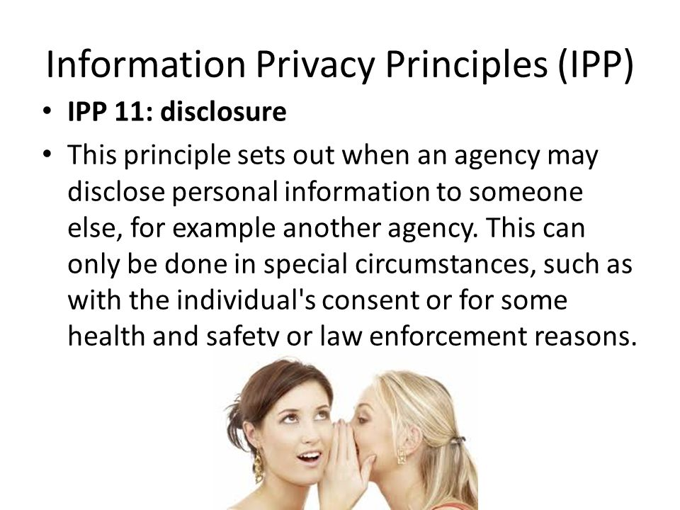 Information Privacy Principles (IPP) IPP 11: disclosure This principle sets out when an agency may disclose personal information to someone else, for