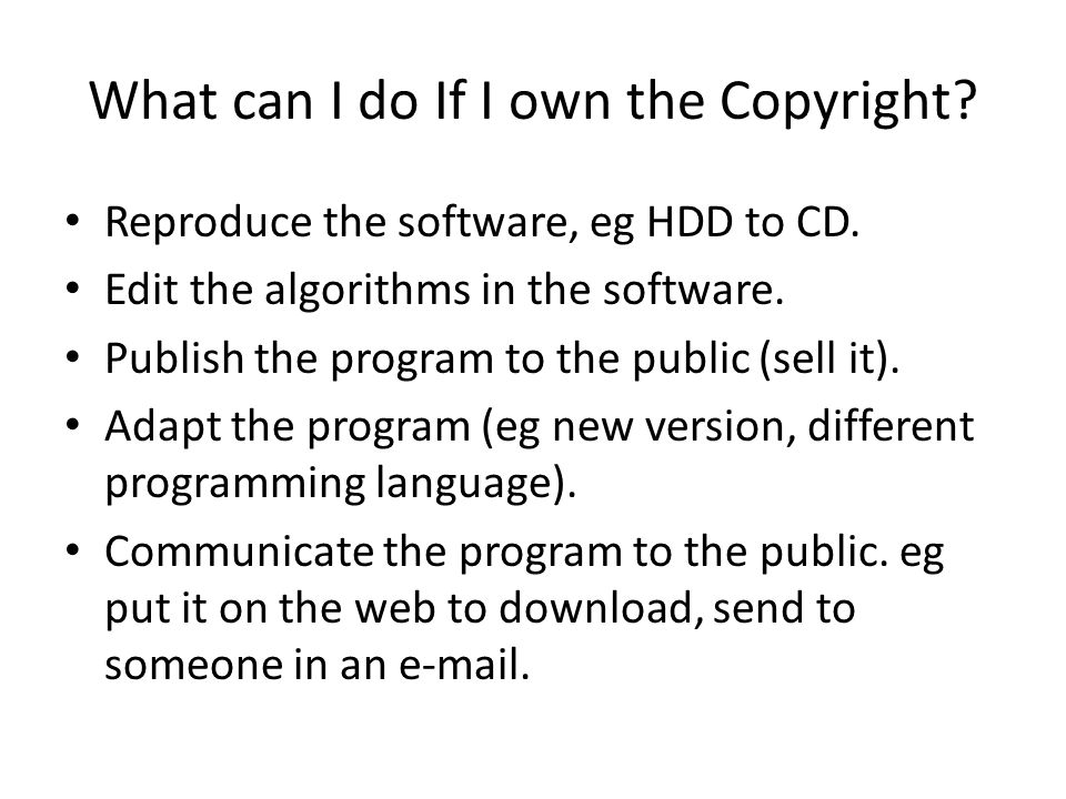 What can I do If I own the Copyright? Reproduce the software, eg HDD to CD. Edit the algorithms in the software. Publish the program to the public (se