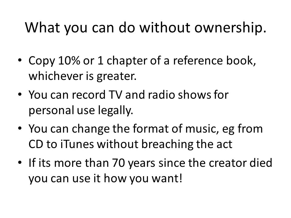 What you can do without ownership. Copy 10% or 1 chapter of a reference book, whichever is greater. You can record TV and radio shows for personal use