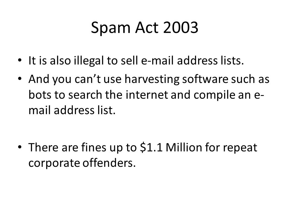 Spam Act 2003 It is also illegal to sell e-mail address lists. And you can't use harvesting software such as bots to search the internet and compile a