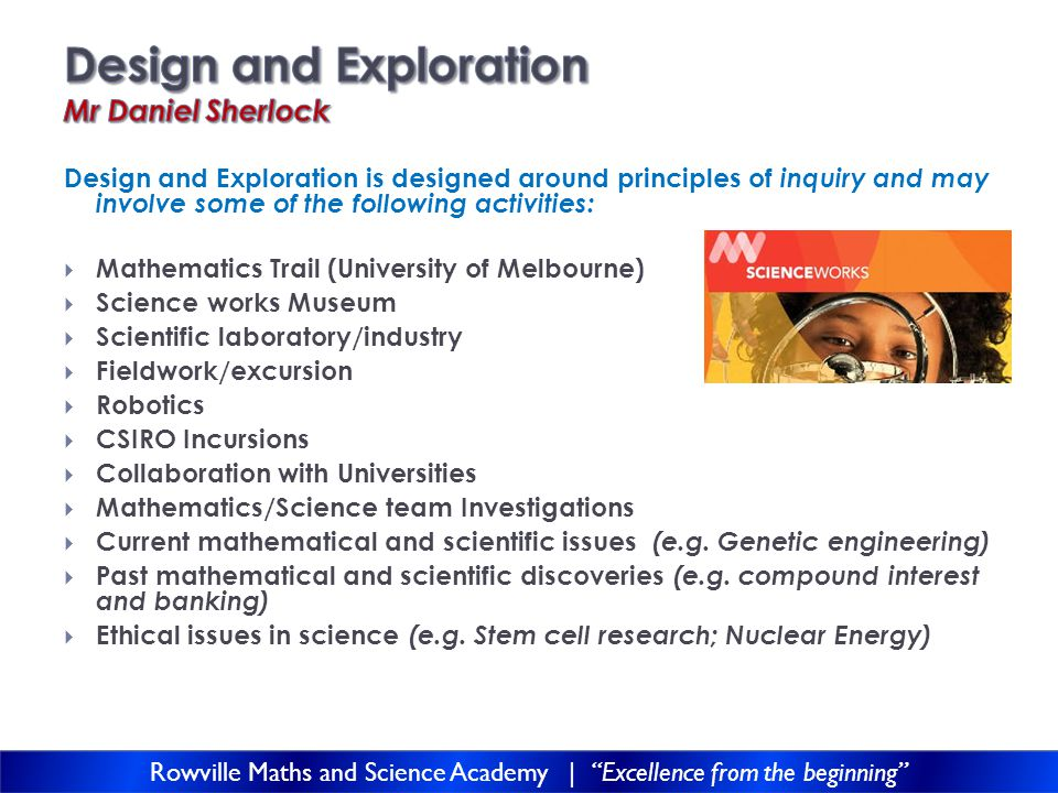 Design and Exploration is designed around principles of inquiry and may involve some of the following activities:  Mathematics Trail (University of Melbourne)  Science works Museum  Scientific laboratory/industry  Fieldwork/excursion  Robotics  CSIRO Incursions  Collaboration with Universities  Mathematics/Science team Investigations  Current mathematical and scientific issues (e.g.