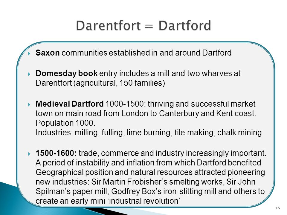  Saxon communities established in and around Dartford  Domesday book entry includes a mill and two wharves at Darentfort (agricultural, 150 families)  Medieval Dartford 1000-1500: thriving and successful market town on main road from London to Canterbury and Kent coast.