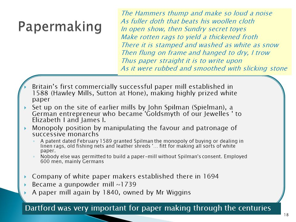  Britain's first commercially successful paper mill established in 1588 (Hawley Mills, Sutton at Hone), making highly prized white paper  Set up on the site of earlier mills by John Spilman (Spielman), a German entrepreneur who became Goldsmyth of our Jewelles to Elizabeth I and James I.