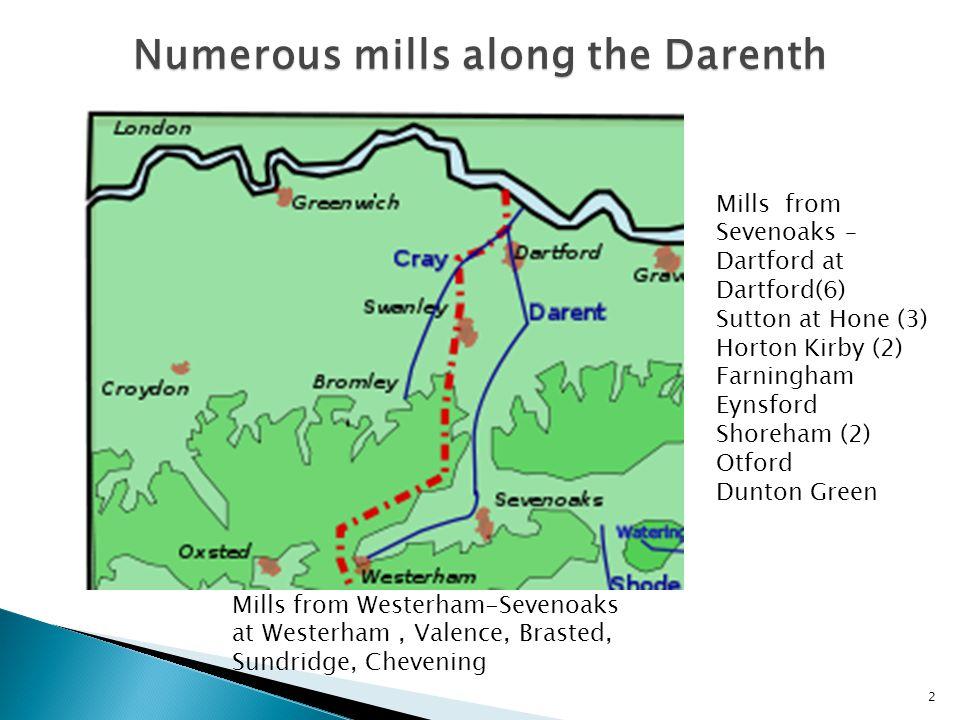 2 Mills from Westerham-Sevenoaks at Westerham, Valence, Brasted, Sundridge, Chevening Mills from Sevenoaks – Dartford at Dartford(6) Sutton at Hone (3) Horton Kirby (2) Farningham Eynsford Shoreham (2) Otford Dunton Green Numerous mills along the Darenth