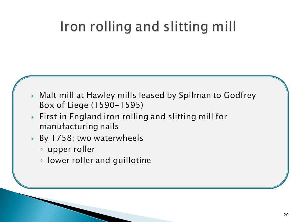 20  Malt mill at Hawley mills leased by Spilman to Godfrey Box of Liege (1590-1595)  First in England iron rolling and slitting mill for manufacturing nails  By 1758; two waterwheels ◦ upper roller ◦ lower roller and guillotine