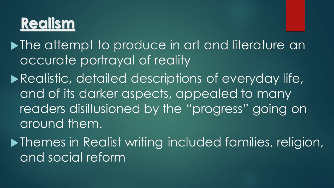 Realism  The attempt to produce in art and literature an accurate portrayal of reality  Realistic, detailed descriptions of everyday life, and of it