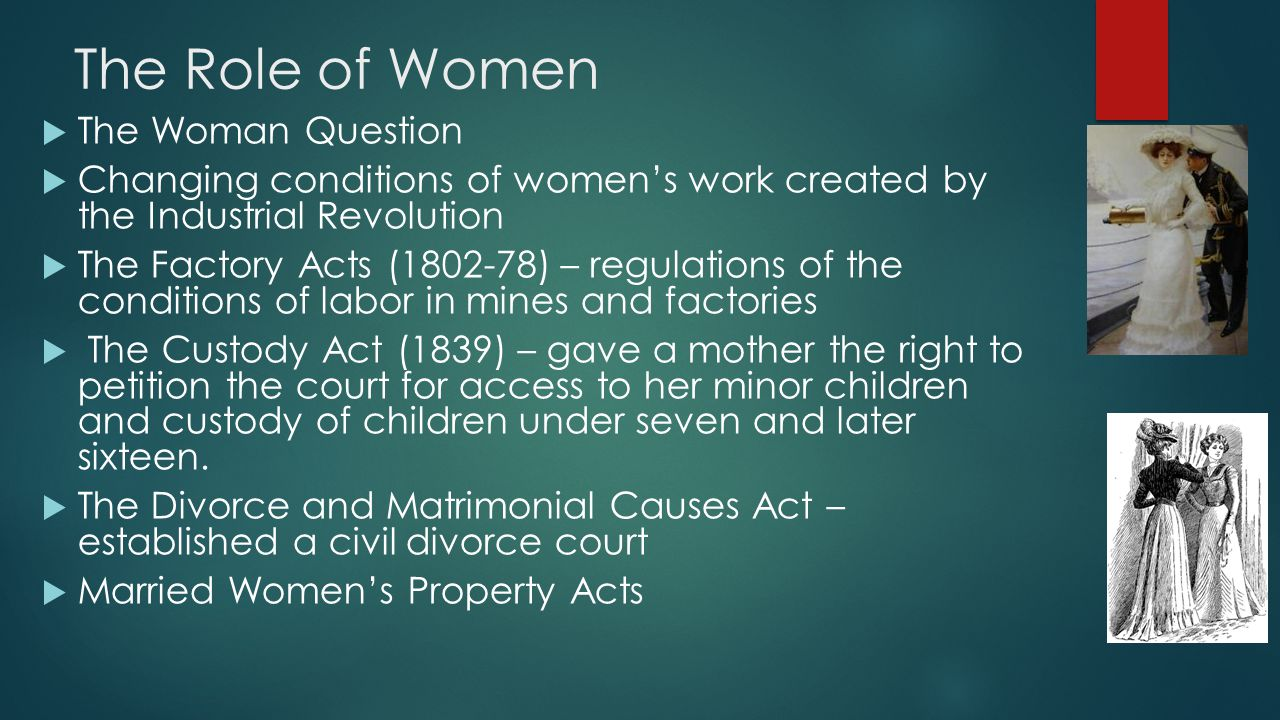 The Role of Women  The Woman Question  Changing conditions of women's work created by the Industrial Revolution  The Factory Acts (1802-78) – regul