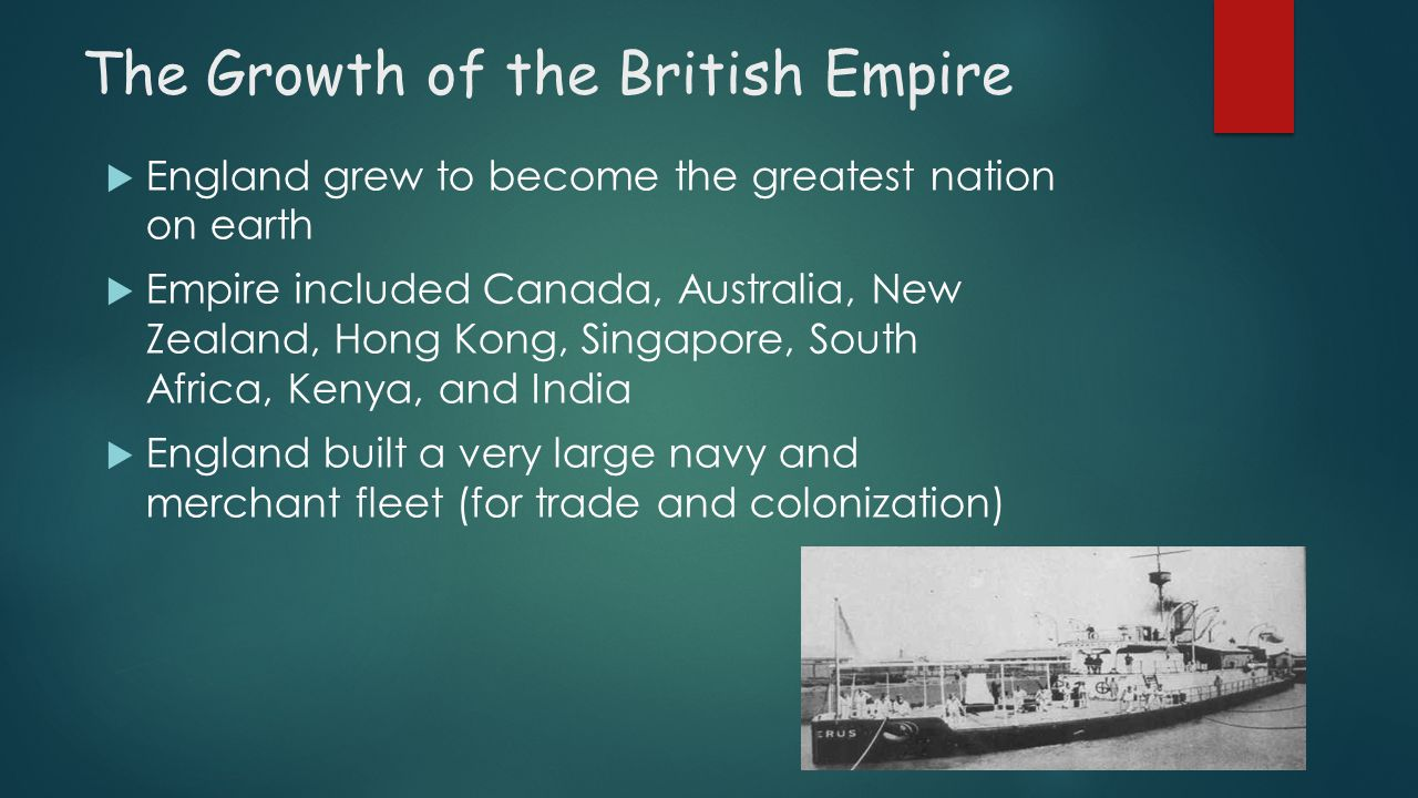 The Growth of the British Empire EEngland grew to become the greatest nation on earth EEmpire included Canada, Australia, New Zealand, Hong Kong,