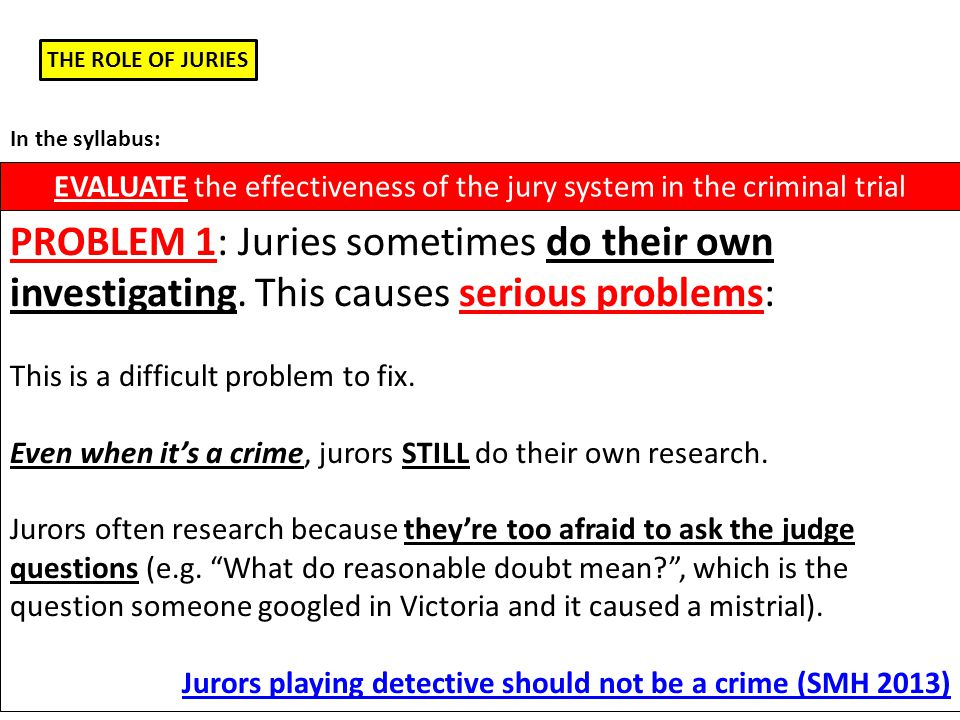 THE ROLE OF JURIES EVALUATE the effectiveness of the jury system in the criminal trial In the syllabus: PROBLEM 2: Juries can't be forced to listen: A District Court judge has to discharge (sack) a jury in a major drug trial because the jurors were playing Sudoku for more than half the trial… The trial had cost over a million dollars and had seen 105 witnesses.
