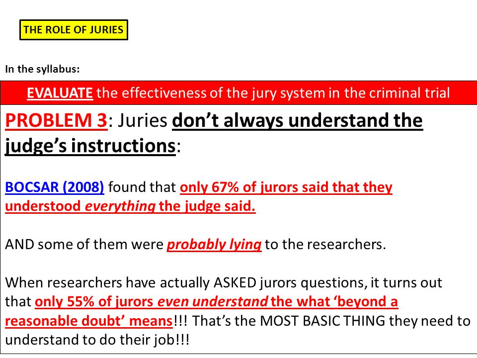 THE ROLE OF JURIES EVALUATE the effectiveness of the jury system in the criminal trial In the syllabus: PROBLEM 3: Juries don't always understand the judge's instructions: BOCSAR (2008) found that only 67% of jurors said that they understood everything the judge said.