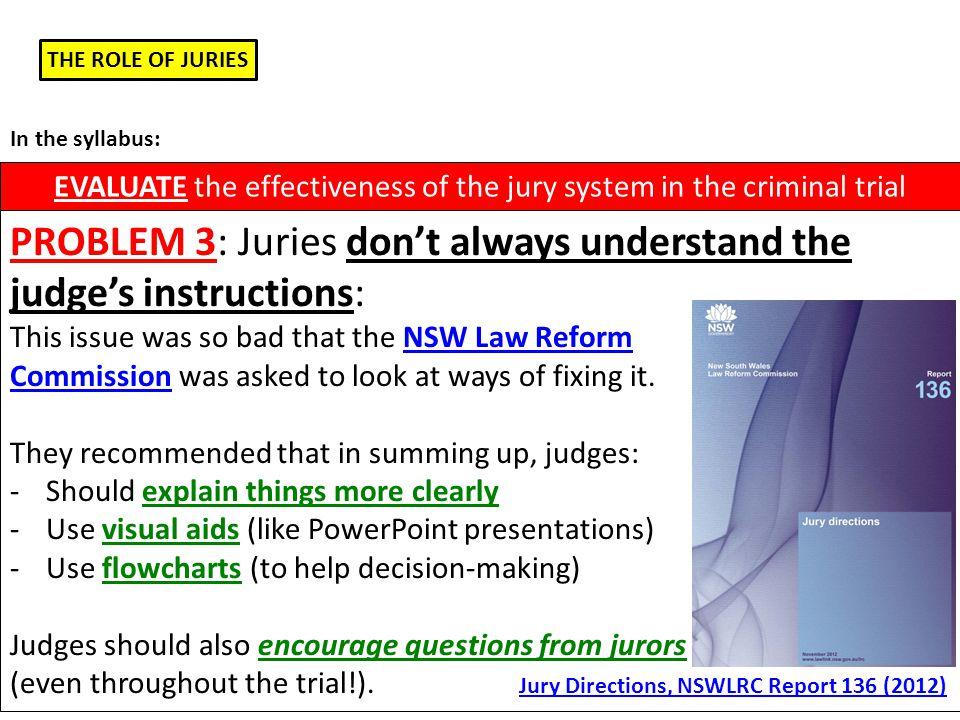 THE ROLE OF JURIES EVALUATE the effectiveness of the jury system in the criminal trial In the syllabus: PROBLEM 3: Juries don't always understand the judge's instructions: This issue was so bad that the NSW Law Reform Commission was asked to look at ways of fixing it.