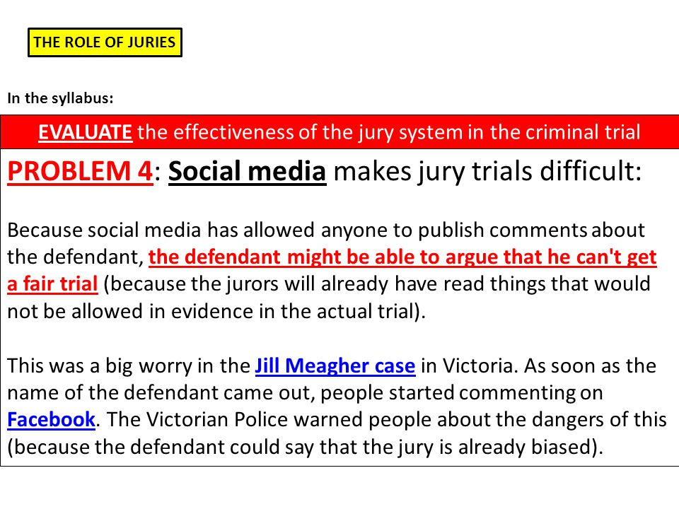 THE ROLE OF JURIES EVALUATE the effectiveness of the jury system in the criminal trial In the syllabus: PROBLEM 4: Social media makes jury trials difficult: Because social media has allowed anyone to publish comments about the defendant, the defendant might be able to argue that he can t get a fair trial (because the jurors will already have read things that would not be allowed in evidence in the actual trial).