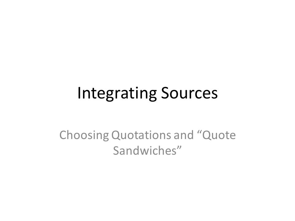 Integrating Sources Choosing Quotations and Quote Sandwiches