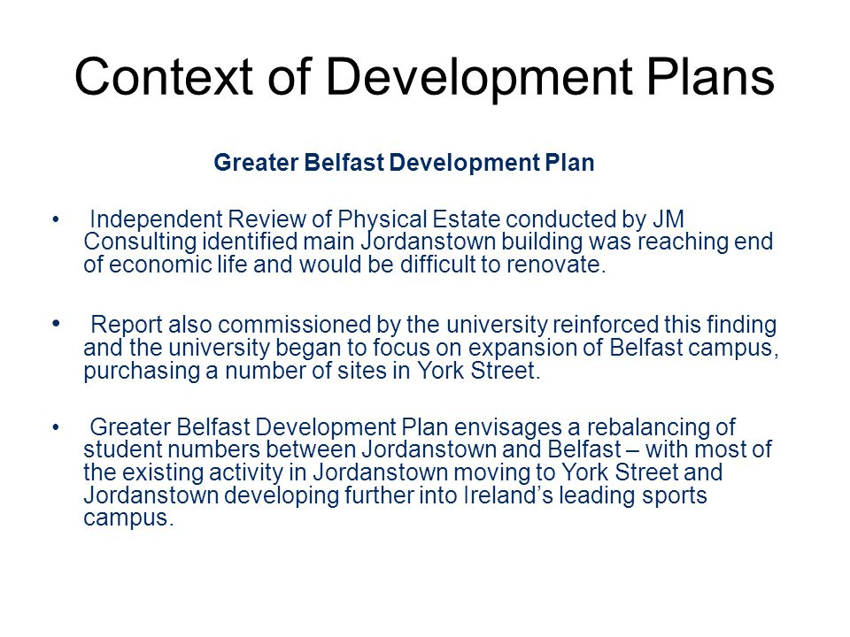 Context of Development Plans Greater Belfast Development Plan Independent Review of Physical Estate conducted by JM Consulting identified main Jordanstown building was reaching end of economic life and would be difficult to renovate.